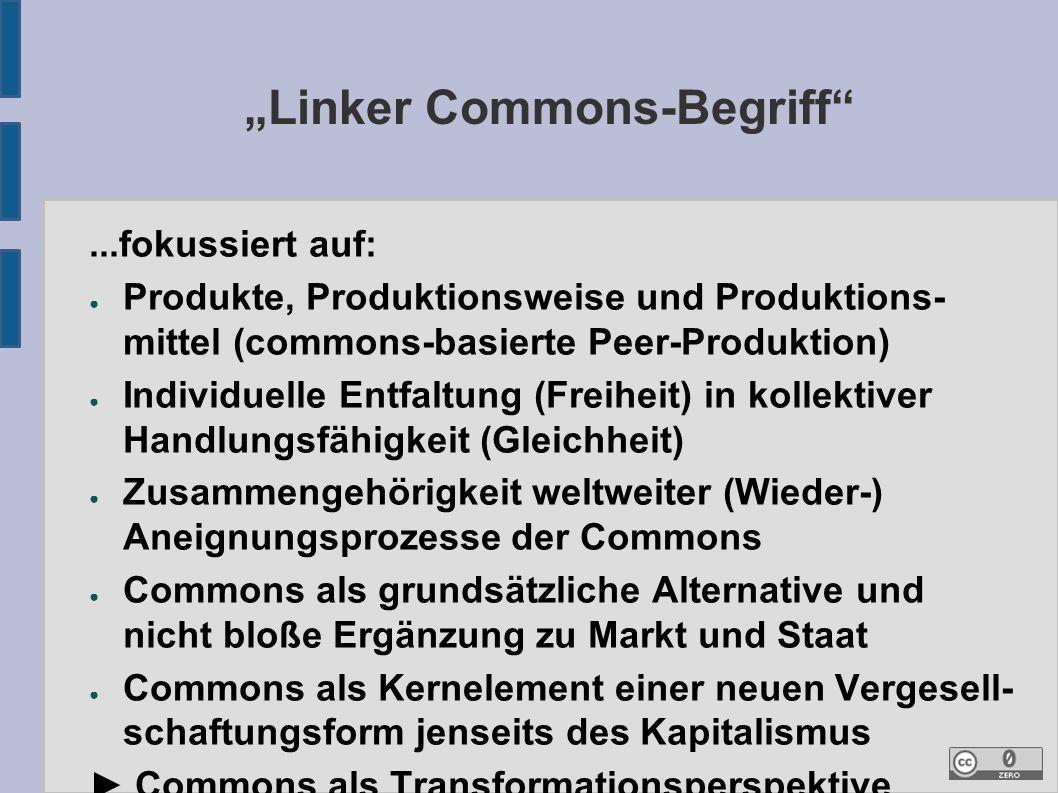 """""""Linker Commons-Begriff ...fokussiert auf: ● Produkte, Produktionsweise und Produktions- mittel (commons-basierte Peer-Produktion) ● Individuelle Entfaltung (Freiheit) in kollektiver Handlungsfähigkeit (Gleichheit) ● Zusammengehörigkeit weltweiter (Wieder-) Aneignungsprozesse der Commons ● Commons als grundsätzliche Alternative und nicht bloße Ergänzung zu Markt und Staat ● Commons als Kernelement einer neuen Vergesell- schaftungsform jenseits des Kapitalismus ► Commons als Transformationsperspektive"""