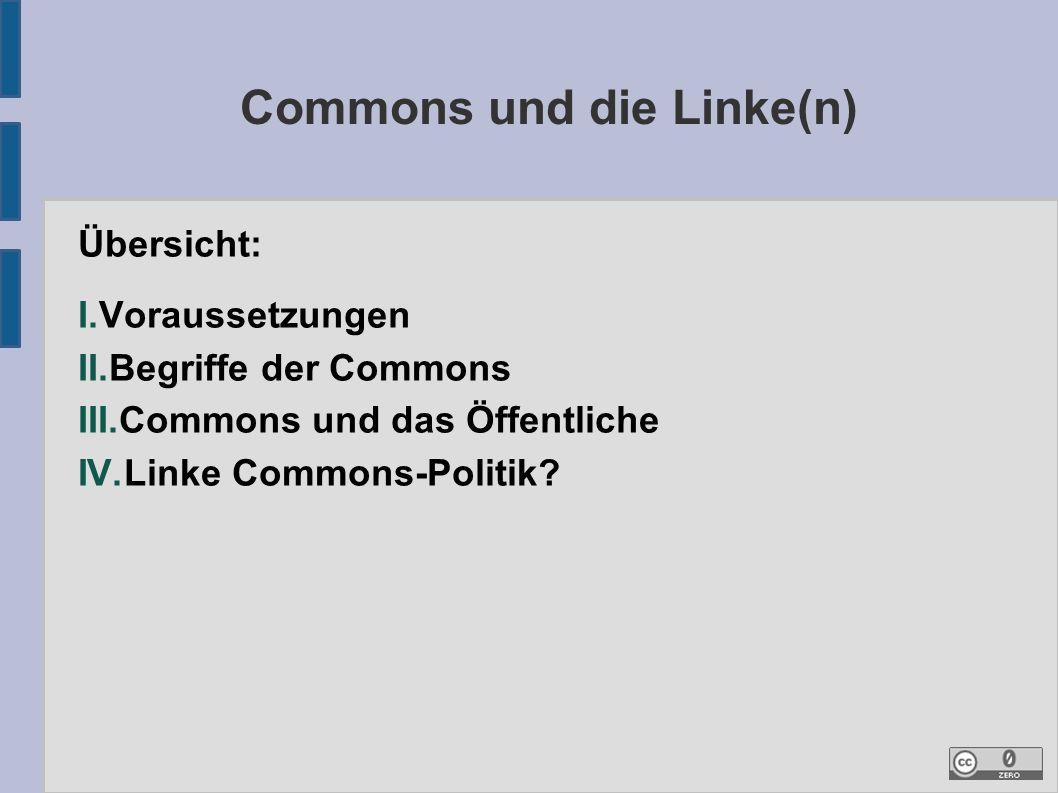 Commons und die Linke(n) Übersicht: I.Voraussetzungen II.Begriffe der Commons III.Commons und das Öffentliche IV.Linke Commons-Politik?