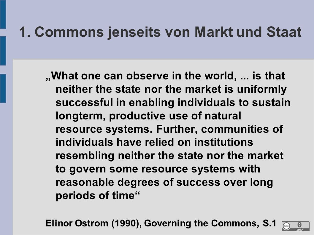 "1. Commons jenseits von Markt und Staat ""What one can observe in the world,... is that neither the state nor the market is uniformly successful in ena"
