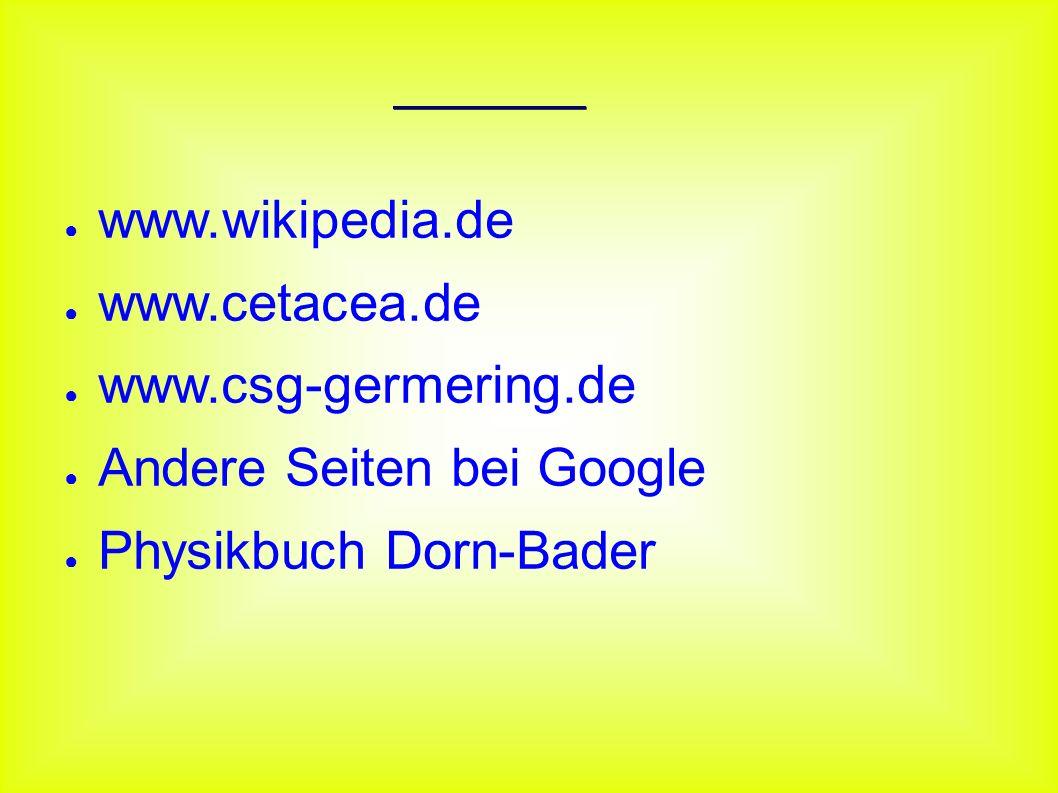 Quellen ● www.wikipedia.de ● www.cetacea.de ● www.csg-germering.de ● Andere Seiten bei Google ● Physikbuch Dorn-Bader