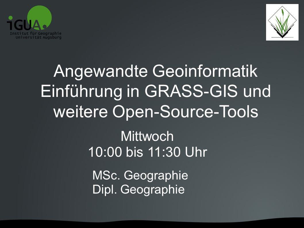 Angewandte Geoinformatik Einführung in GRASS-GIS und weitere Open-Source-Tools Mittwoch 10:00 bis 11:30 Uhr MSc. Geographie Dipl. Geographie