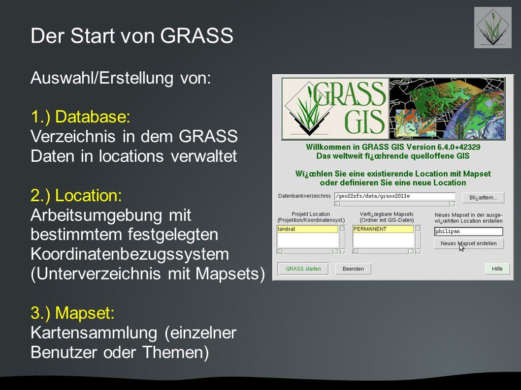 Der Start von GRASS Auswahl/Erstellung von: 1.) Database: Verzeichnis in dem GRASS Daten in locations verwaltet 2.) Location: Arbeitsumgebung mit best