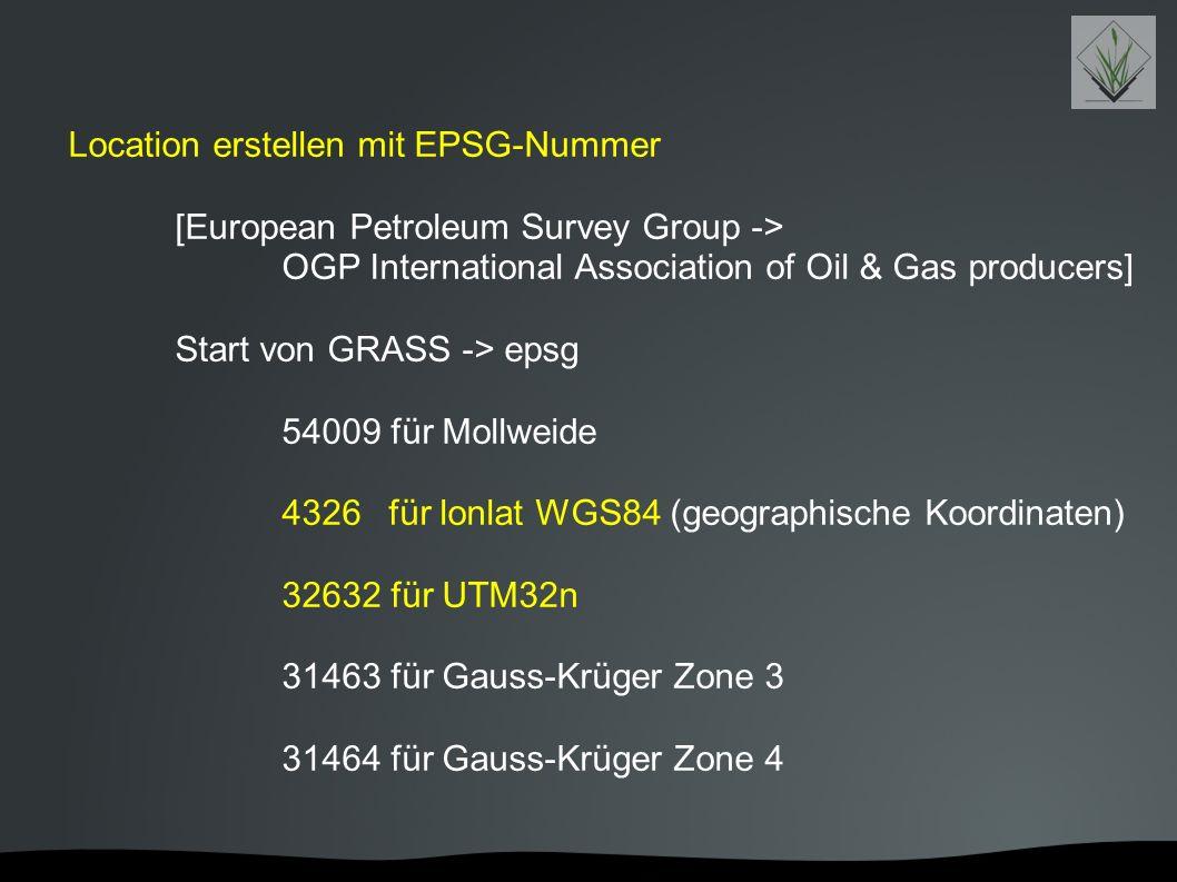 Location erstellen mit EPSG-Nummer [European Petroleum Survey Group -> OGP International Association of Oil & Gas producers] Start von GRASS -> epsg 5