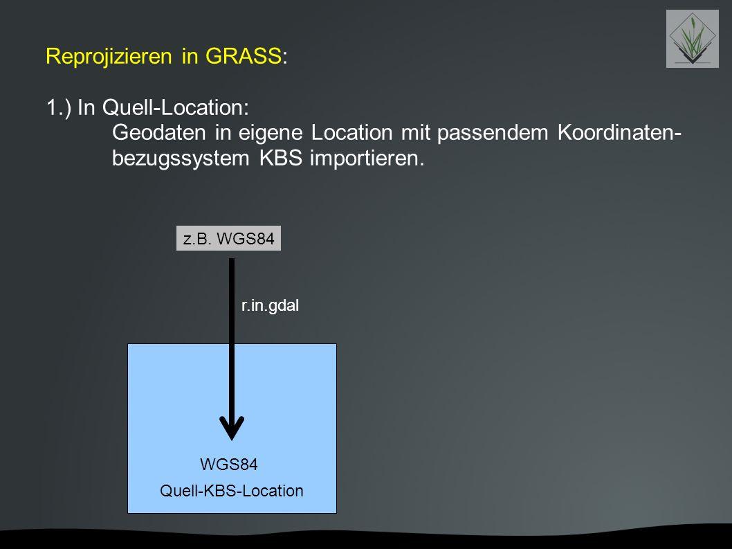 Reprojizieren in GRASS: 1.) In Quell-Location: Geodaten in eigene Location mit passendem Koordinaten- bezugssystem KBS importieren. Quell-KBS-Location