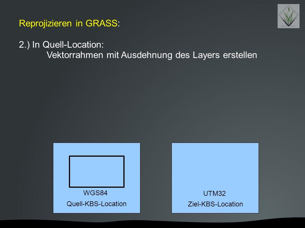 Reprojizieren in GRASS: 2.) In Quell-Location: Vektorrahmen mit Ausdehnung des Layers erstellen Quell-KBS-Location Ziel-KBS-Location WGS84 UTM32