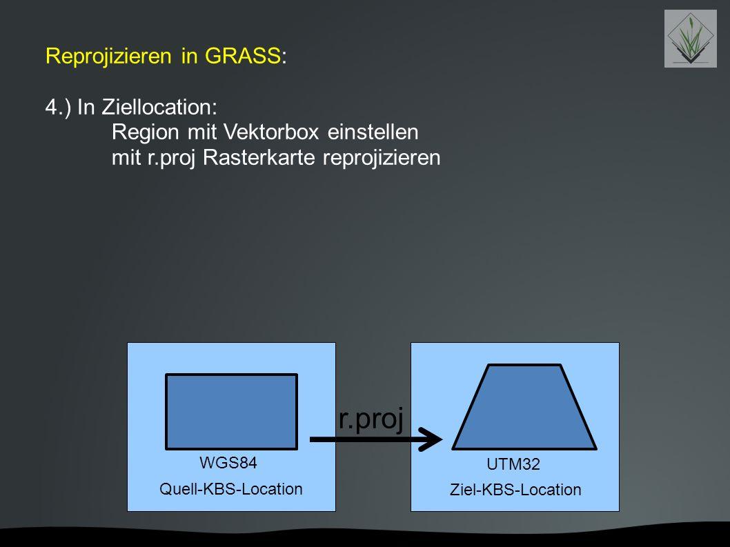 Reprojizieren in GRASS: 4.) In Ziellocation: Region mit Vektorbox einstellen mit r.proj Rasterkarte reprojizieren Quell-KBS-Location Ziel-KBS-Location