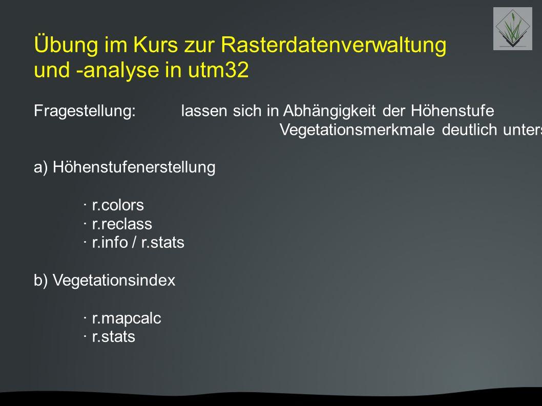 Übung im Kurs zur Rasterdatenverwaltung und -analyse in utm32 Fragestellung: lassen sich in Abhängigkeit der Höhenstufe Vegetationsmerkmale deutlich u