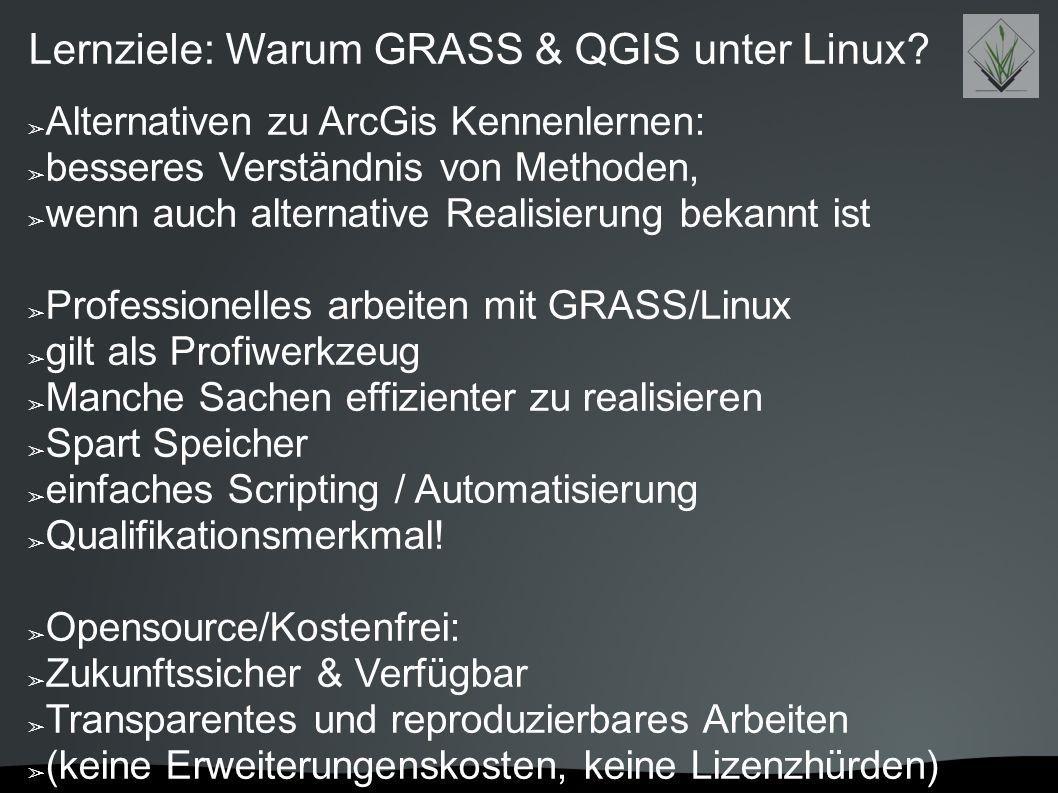 Lernziele: Warum GRASS & QGIS unter Linux? ➢ Alternativen zu ArcGis Kennenlernen: ➢ besseres Verständnis von Methoden, ➢ wenn auch alternative Realisi