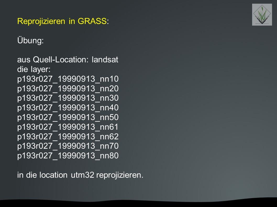 Reprojizieren in GRASS: Übung: aus Quell-Location: landsat die layer: p193r027_19990913_nn10 p193r027_19990913_nn20 p193r027_19990913_nn30 p193r027_19