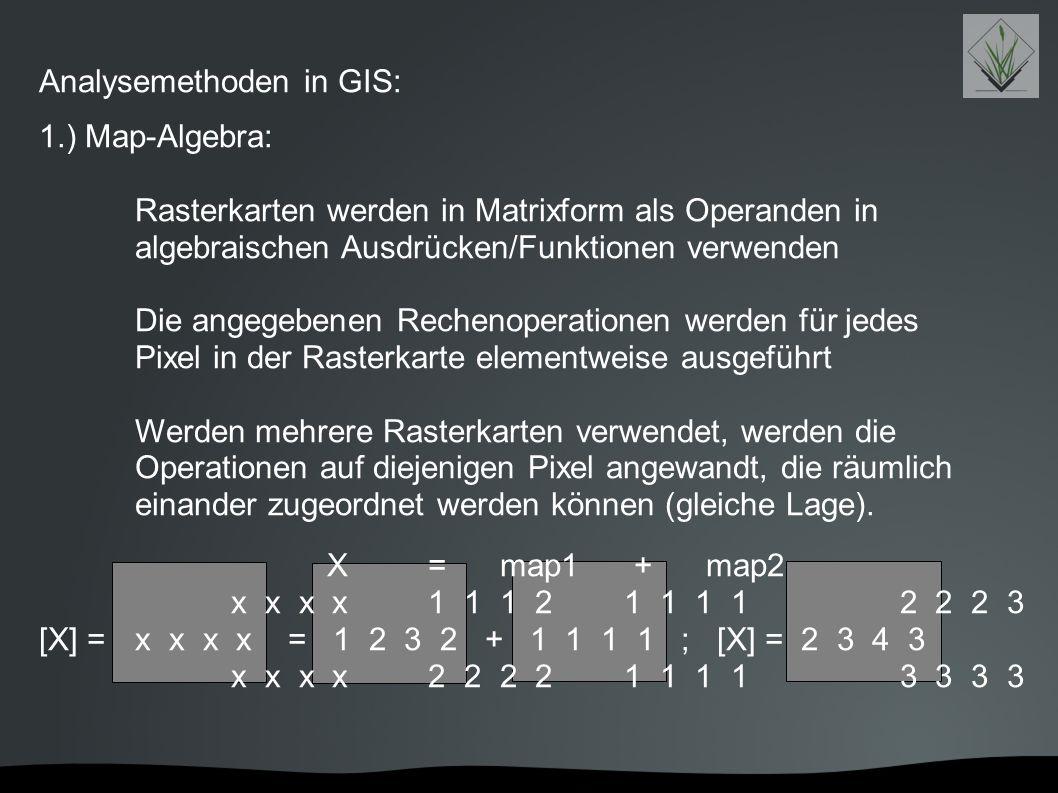 Analysemethoden in GIS: 1.) Map-Algebra: Rasterkarten werden in Matrixform als Operanden in algebraischen Ausdrücken/Funktionen verwenden Die angegebe