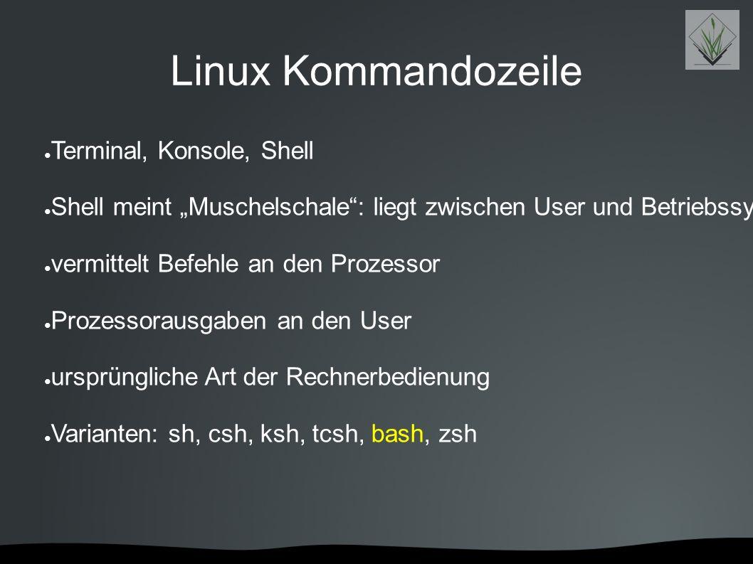 "Linux Kommandozeile ● Terminal, Konsole, Shell ● Shell meint ""Muschelschale"": liegt zwischen User und Betriebssystemkern ● vermittelt Befehle an den P"