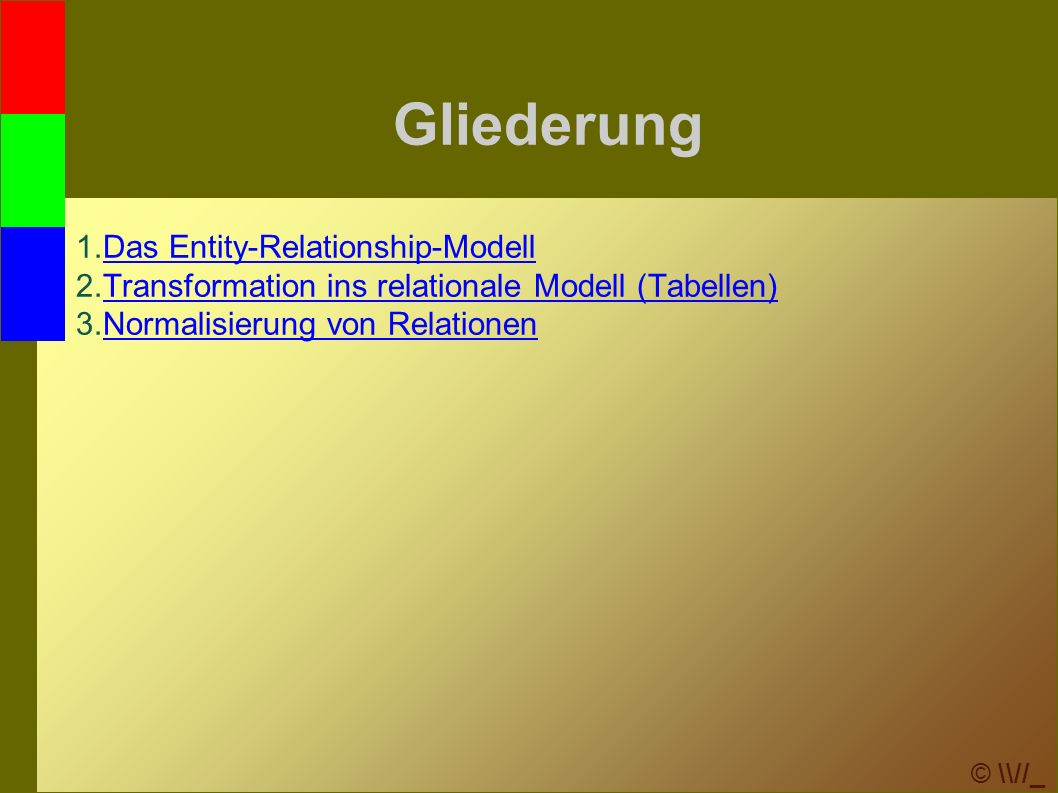 © \\//_ Gliederung 1.Das Entity-Relationship-ModellDas Entity-Relationship-Modell 2.Transformation ins relationale Modell (Tabellen)Transformation ins relationale Modell (Tabellen) 3.Normalisierung von RelationenNormalisierung von Relationen