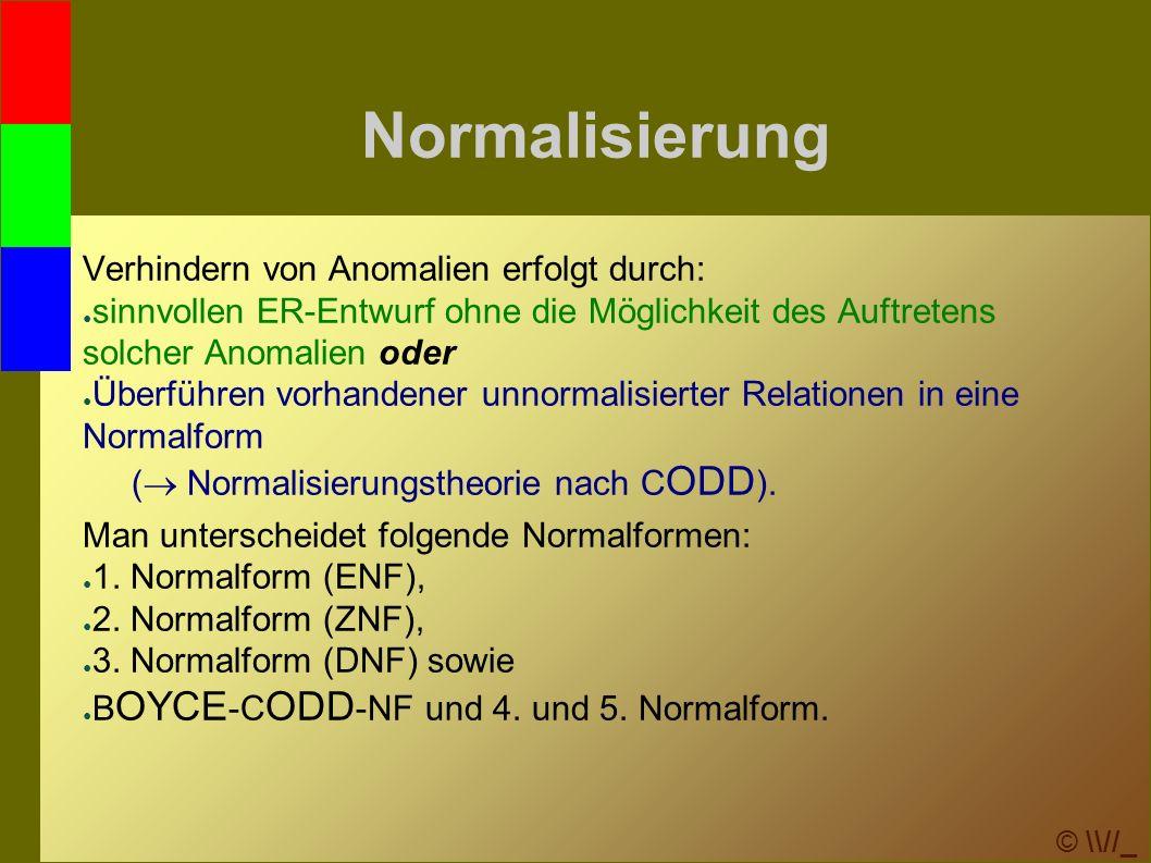 © \\//_ Normalisierung Verhindern von Anomalien erfolgt durch: ● sinnvollen ER-Entwurf ohne die Möglichkeit des Auftretens solcher Anomalien oder ● Überführen vorhandener unnormalisierter Relationen in eine Normalform (  Normalisierungstheorie nach C ODD ).