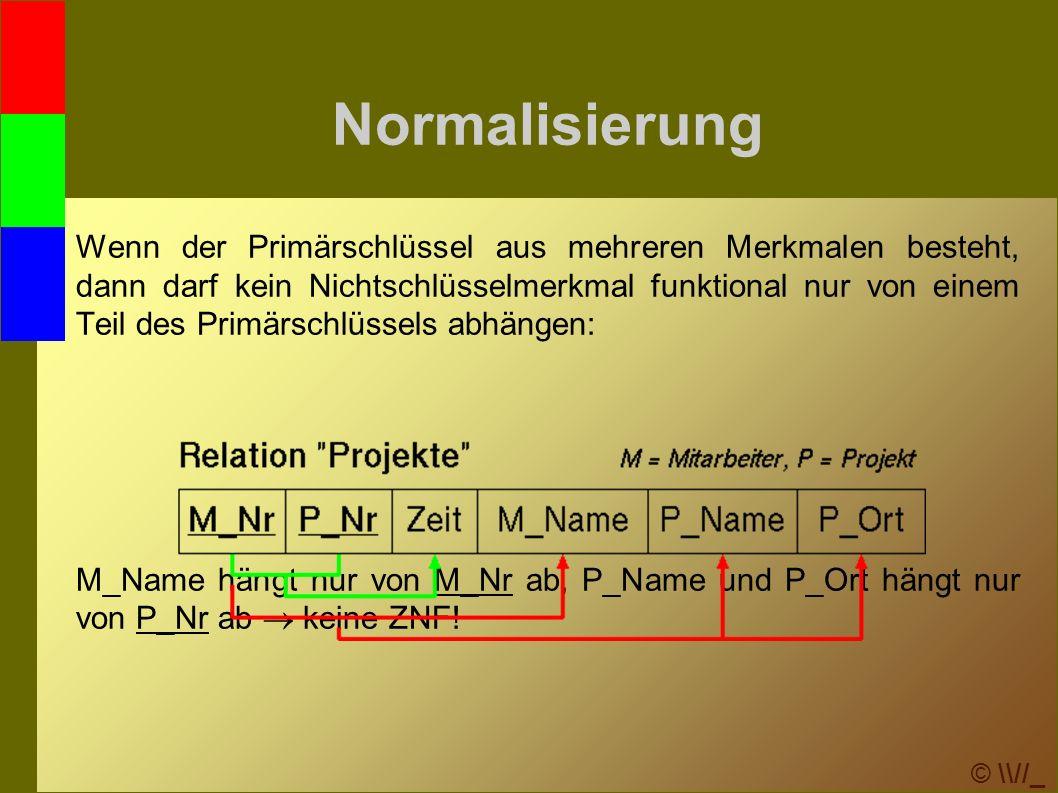 © \\//_ Normalisierung Wenn der Primärschlüssel aus mehreren Merkmalen besteht, dann darf kein Nichtschlüsselmerkmal funktional nur von einem Teil des Primärschlüssels abhängen: M_Name hängt nur von M_Nr ab, P_Name und P_Ort hängt nur von P_Nr ab  keine ZNF!