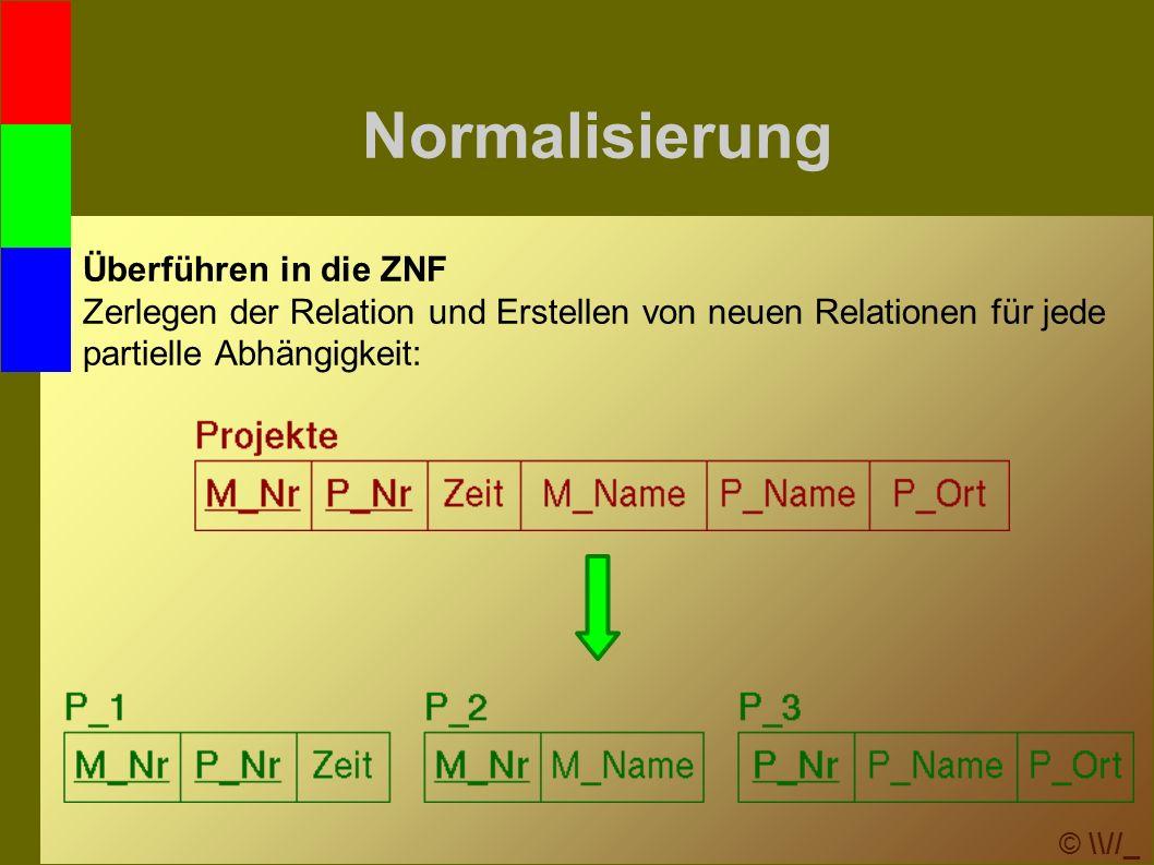 © \\//_ Normalisierung Überführen in die ZNF Zerlegen der Relation und Erstellen von neuen Relationen für jede partielle Abhängigkeit: