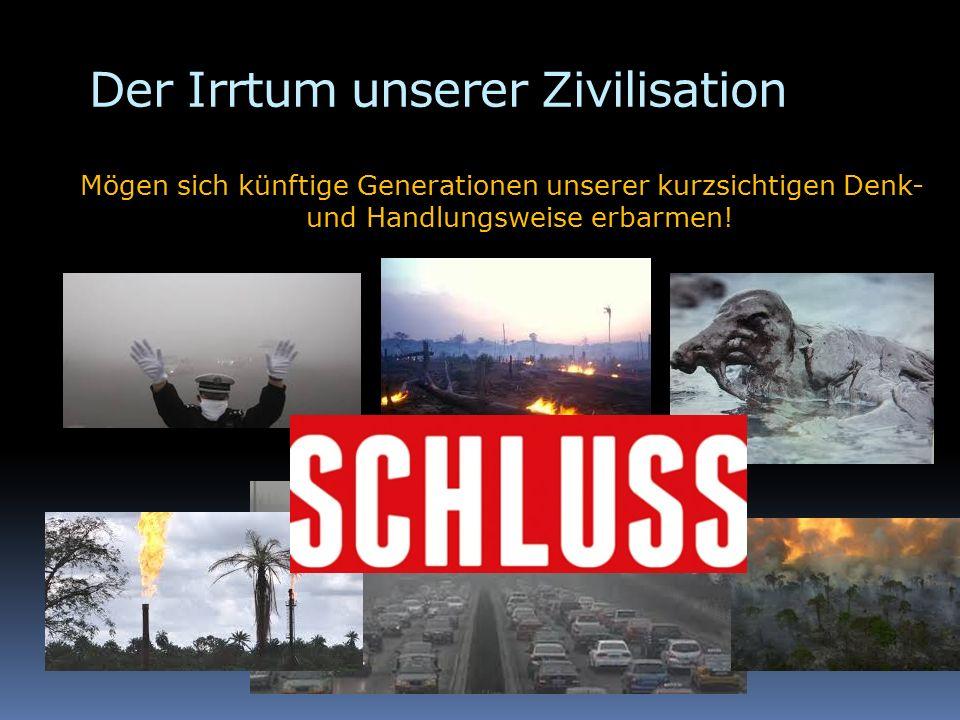 Der Irrtum unserer Zivilisation Mögen sich künftige Generationen unserer kurzsichtigen Denk- und Handlungsweise erbarmen!