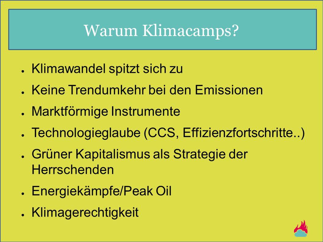 Warum Klimacamps? ● Klimawandel spitzt sich zu ● Keine Trendumkehr bei den Emissionen ● Marktförmige Instrumente ● Technologieglaube (CCS, Effizienzfo