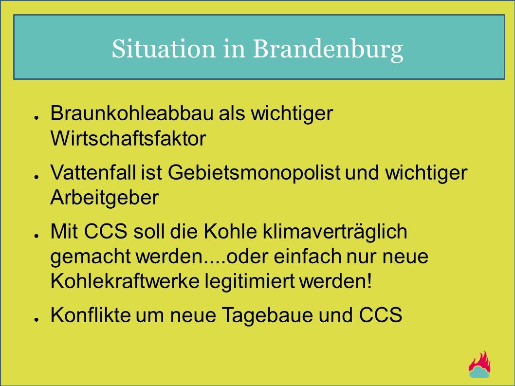 Situation in Brandenburg ● Braunkohleabbau als wichtiger Wirtschaftsfaktor ● Vattenfall ist Gebietsmonopolist und wichtiger Arbeitgeber ● Mit CCS soll die Kohle klimaverträglich gemacht werden....oder einfach nur neue Kohlekraftwerke legitimiert werden.