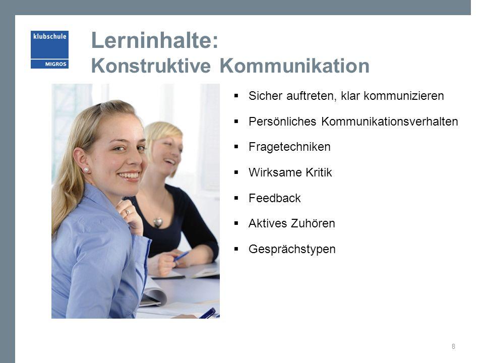 Lerninhalte: Konstruktive Kommunikation  Sicher auftreten, klar kommunizieren  Persönliches Kommunikationsverhalten  Fragetechniken  Wirksame Kritik  Feedback  Aktives Zuhören  Gesprächstypen 8