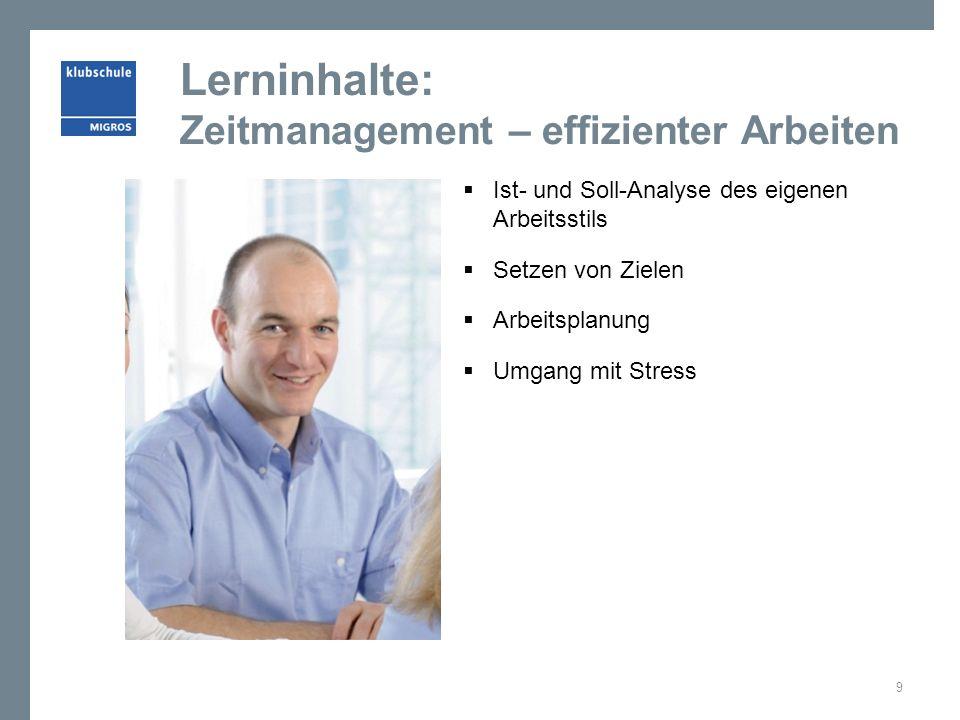 Lerninhalte: Zeitmanagement – effizienter Arbeiten  Ist- und Soll-Analyse des eigenen Arbeitsstils  Setzen von Zielen  Arbeitsplanung  Umgang mit Stress 9
