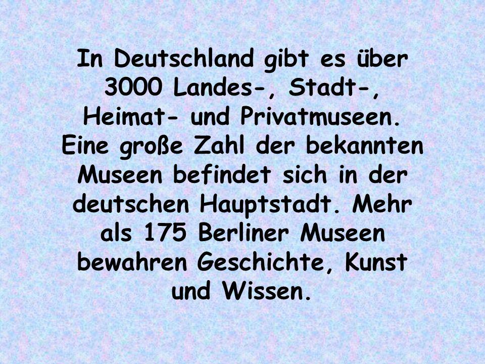 In Deutschland gibt es über 3000 Landes-, Stadt-, Heimat- und Privatmuseen.
