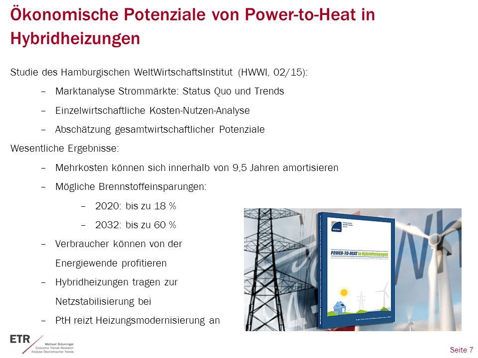 Seite 7 Ökonomische Potenziale von Power-to-Heat in Hybridheizungen Studie des Hamburgischen WeltWirtschaftsInstitut (HWWI, 02/15): –Marktanalyse Strommärkte: Status Quo und Trends –Einzelwirtschaftliche Kosten-Nutzen-Analyse –Abschätzung gesamtwirtschaftlicher Potenziale Wesentliche Ergebnisse: –Mehrkosten können sich innerhalb von 9,5 Jahren amortisieren –Mögliche Brennstoffeinsparungen: –2020: bis zu 18 % –2032: bis zu 60 % –Verbraucher können von der Energiewende profitieren –Hybridheizungen tragen zur Netzstabilisierung bei –PtH reizt Heizungsmodernisierung an