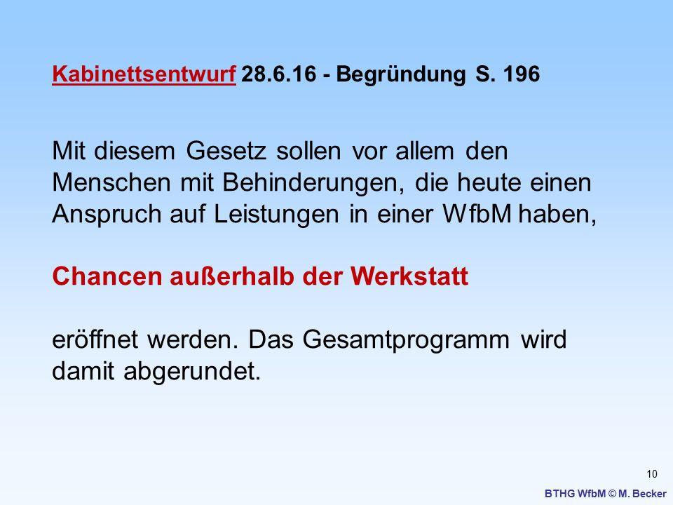 10 BTHG WfbM © M. Becker Kabinettsentwurf 28.6.16 - Begründung S. 196 Mit diesem Gesetz sollen vor allem den Menschen mit Behinderungen, die heute ein