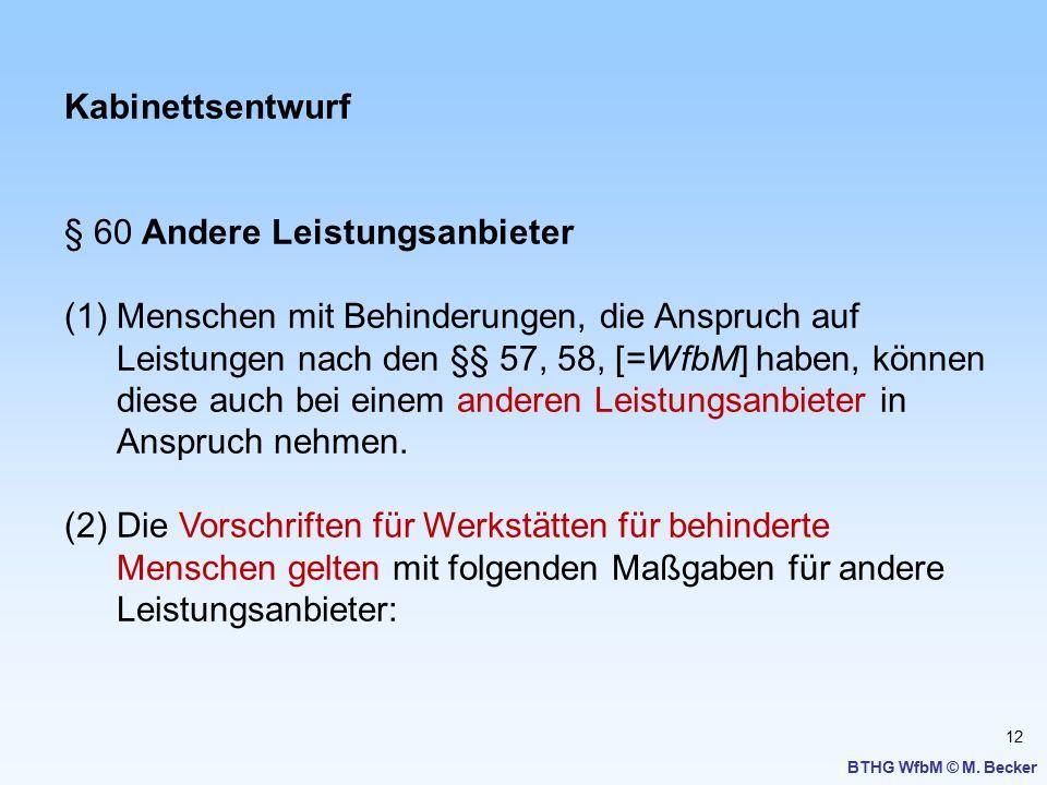 12 BTHG WfbM © M. Becker Kabinettsentwurf § 60 Andere Leistungsanbieter (1)Menschen mit Behinderungen, die Anspruch auf Leistungen nach den §§ 57, 58,