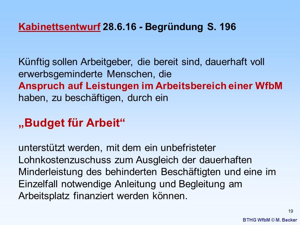 19 BTHG WfbM © M. Becker Kabinettsentwurf 28.6.16 - Begründung S. 196 Künftig sollen Arbeitgeber, die bereit sind, dauerhaft voll erwerbsgeminderte Me