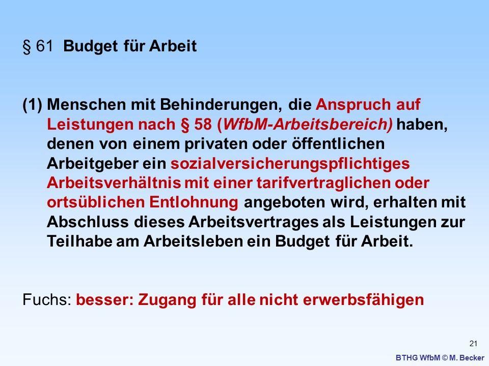 21 BTHG WfbM © M. Becker § 61 Budget für Arbeit (1)Menschen mit Behinderungen, die Anspruch auf Leistungen nach § 58 (WfbM-Arbeitsbereich) haben, dene