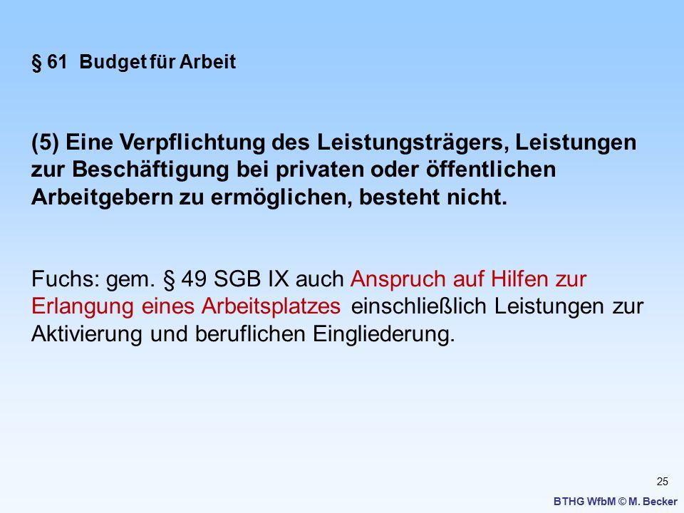 25 BTHG WfbM © M. Becker § 61 Budget für Arbeit (5) Eine Verpflichtung des Leistungsträgers, Leistungen zur Beschäftigung bei privaten oder öffentlich