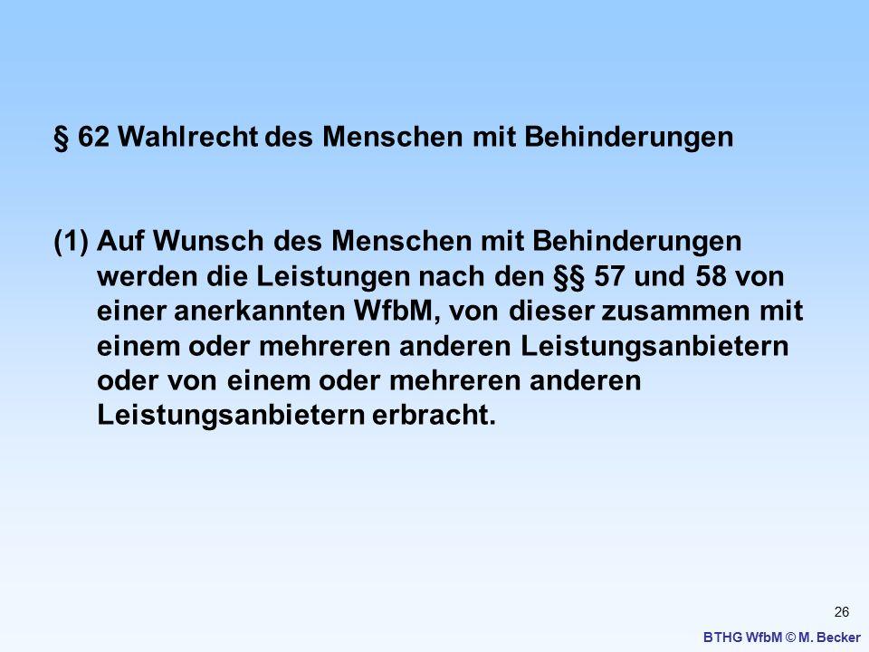 26 BTHG WfbM © M. Becker § 62 Wahlrecht des Menschen mit Behinderungen (1)Auf Wunsch des Menschen mit Behinderungen werden die Leistungen nach den §§