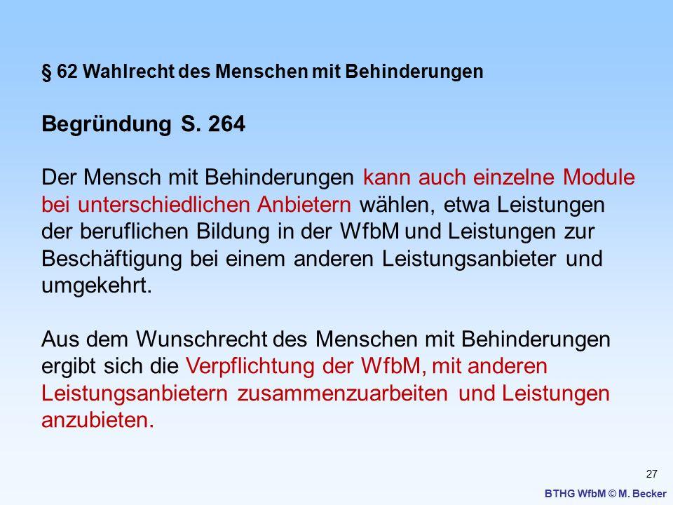 27 BTHG WfbM © M. Becker § 62 Wahlrecht des Menschen mit Behinderungen Begründung S. 264 Der Mensch mit Behinderungen kann auch einzelne Module bei un