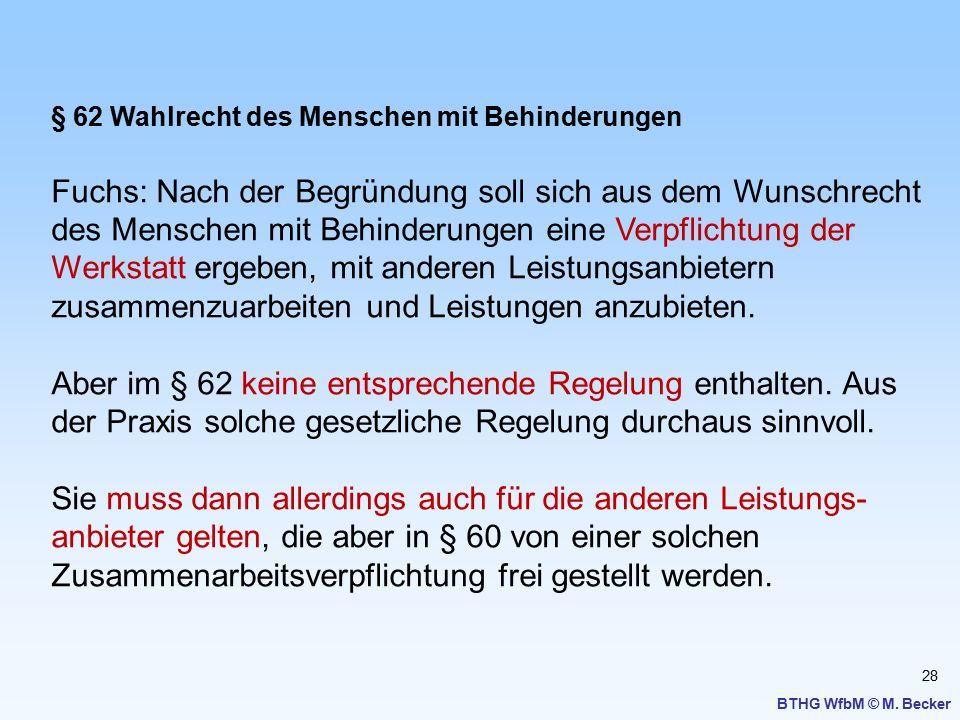 28 BTHG WfbM © M. Becker § 62 Wahlrecht des Menschen mit Behinderungen Fuchs: Nach der Begründung soll sich aus dem Wunschrecht des Menschen mit Behin