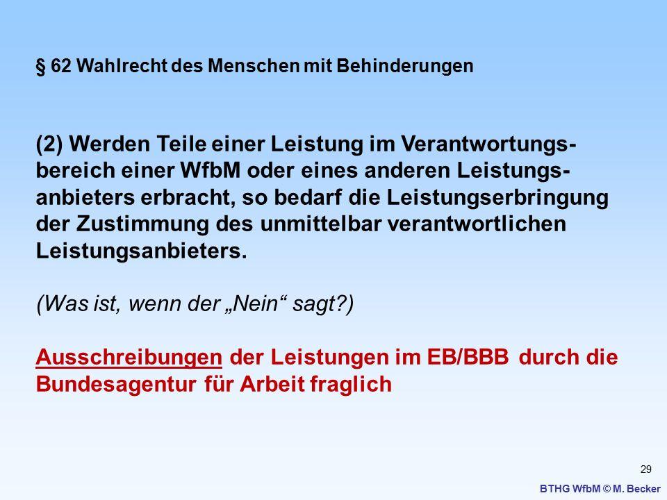 29 BTHG WfbM © M. Becker § 62 Wahlrecht des Menschen mit Behinderungen (2) Werden Teile einer Leistung im Verantwortungs- bereich einer WfbM oder eine