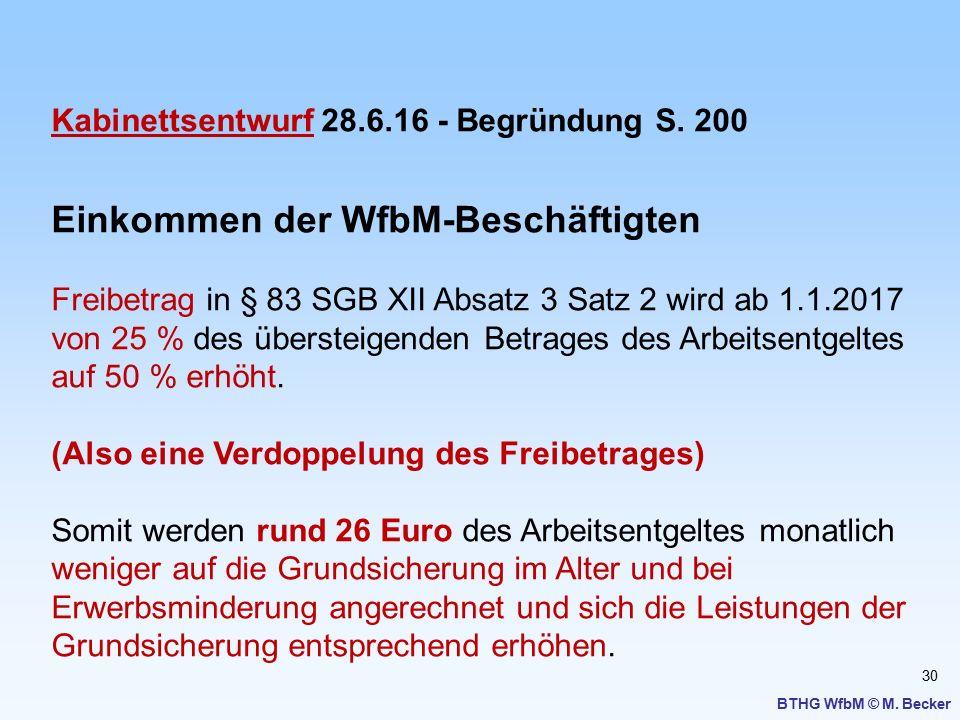 30 BTHG WfbM © M. Becker Kabinettsentwurf 28.6.16 - Begründung S. 200 Einkommen der WfbM-Beschäftigten Freibetrag in § 83 SGB XII Absatz 3 Satz 2 wird