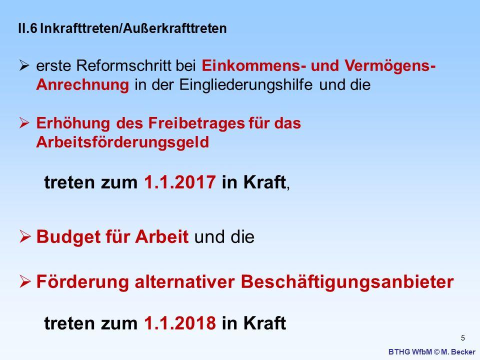 5 BTHG WfbM © M. Becker II.6 Inkrafttreten/Außerkrafttreten  erste Reformschritt bei Einkommens- und Vermögens- Anrechnung in der Eingliederungshilfe