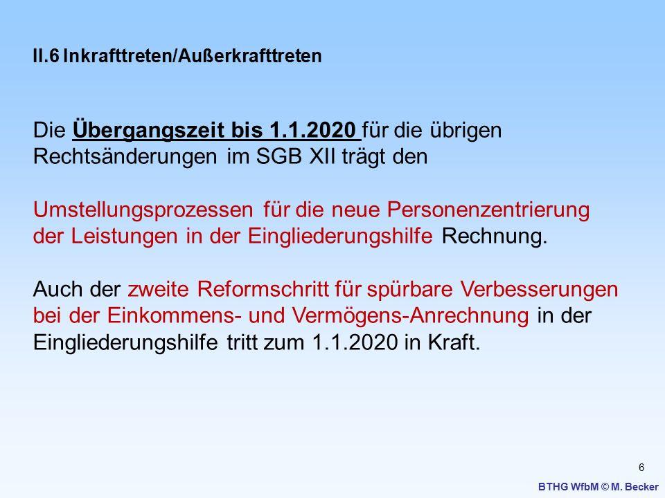 6 BTHG WfbM © M. Becker II.6 Inkrafttreten/Außerkrafttreten Die Übergangszeit bis 1.1.2020 für die übrigen Rechtsänderungen im SGB XII trägt den Umste