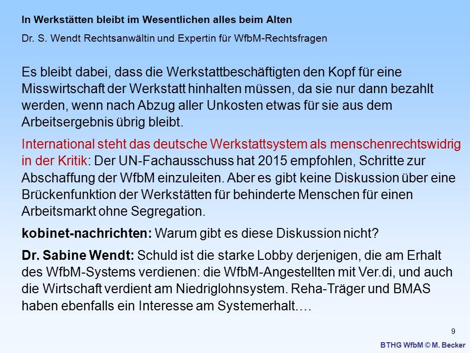 9 BTHG WfbM © M. Becker In Werkstätten bleibt im Wesentlichen alles beim Alten Dr. S. Wendt Rechtsanwältin und Expertin für WfbM-Rechtsfragen Es bleib