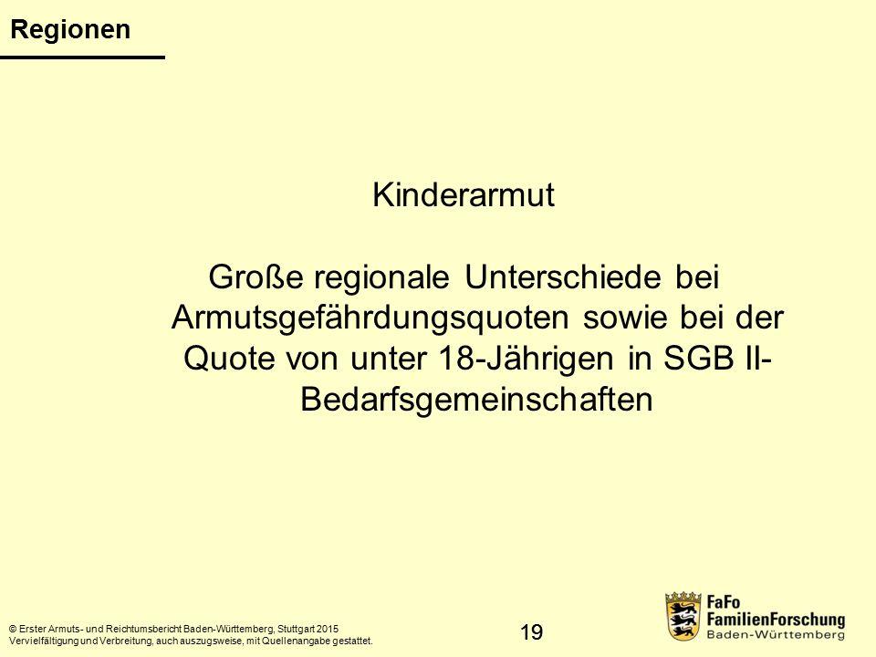 19 Regionen Kinderarmut Große regionale Unterschiede bei Armutsgefährdungsquoten sowie bei der Quote von unter 18-Jährigen in SGB II- Bedarfsgemeinschaften © Erster Armuts- und Reichtumsbericht Baden-Württemberg, Stuttgart 2015 Vervielfältigung und Verbreitung, auch auszugsweise, mit Quellenangabe gestattet.