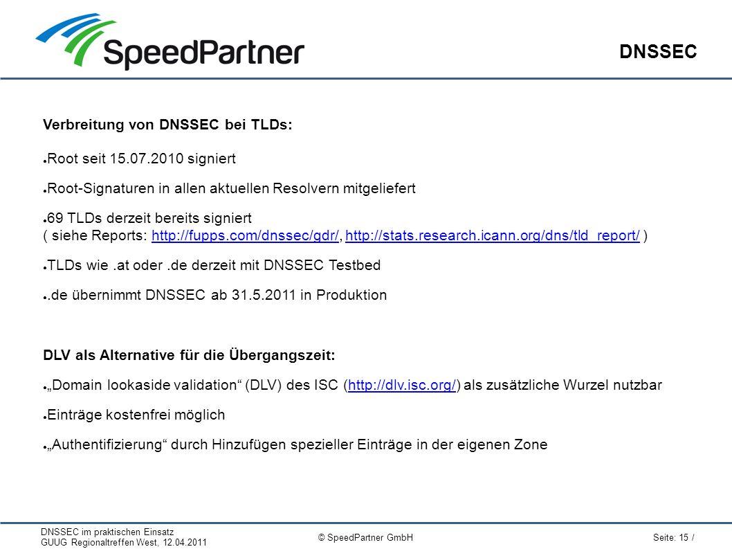 """DNSSEC im praktischen Einsatz GUUG Regionaltreffen West, 12.04.2011 Seite: 15 / © SpeedPartner GmbH DNSSEC Verbreitung von DNSSEC bei TLDs: ● Root seit 15.07.2010 signiert ● Root-Signaturen in allen aktuellen Resolvern mitgeliefert ● 69 TLDs derzeit bereits signiert ( siehe Reports: http://fupps.com/dnssec/gdr/, http://stats.research.icann.org/dns/tld_report/ )http://fupps.com/dnssec/gdr/http://stats.research.icann.org/dns/tld_report/ ● TLDs wie.at oder.de derzeit mit DNSSEC Testbed ●.de übernimmt DNSSEC ab 31.5.2011 in Produktion DLV als Alternative für die Übergangszeit: ● """"Domain lookaside validation (DLV) des ISC (http://dlv.isc.org/) als zusätzliche Wurzel nutzbarhttp://dlv.isc.org/ ● Einträge kostenfrei möglich ● """"Authentifizierung durch Hinzufügen spezieller Einträge in der eigenen Zone"""