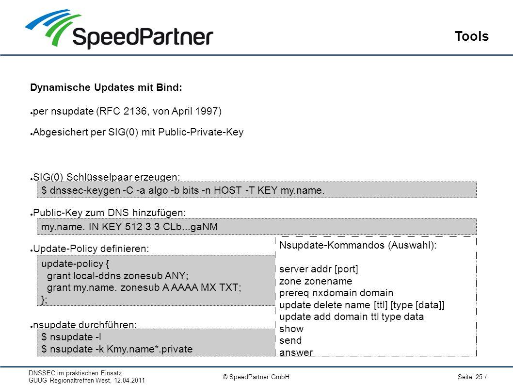 DNSSEC im praktischen Einsatz GUUG Regionaltreffen West, 12.04.2011 Seite: 25 / © SpeedPartner GmbH Tools Dynamische Updates mit Bind: ● per nsupdate (RFC 2136, von April 1997) ● Abgesichert per SIG(0) mit Public-Private-Key ● SIG(0) Schlüsselpaar erzeugen: ● Public-Key zum DNS hinzufügen: ● Update-Policy definieren: ● nsupdate durchführen: $ dnssec-keygen -C -a algo -b bits -n HOST -T KEY my.name.