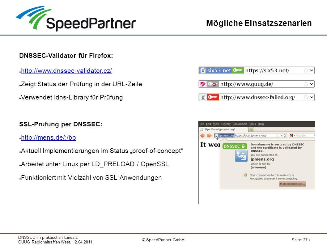 """DNSSEC im praktischen Einsatz GUUG Regionaltreffen West, 12.04.2011 Seite: 27 / © SpeedPartner GmbH Mögliche Einsatzszenarien DNSSEC-Validator für Firefox: ● http://www.dnssec-validator.cz/ http://www.dnssec-validator.cz/ ● Zeigt Status der Prüfung in der URL-Zeile ● Verwendet ldns-Library für Prüfung SSL-Prüfung per DNSSEC: ● http://mens.de/:/bo http://mens.de/:/bo ● Aktuell Implementierungen im Status """"proof-of-concept ● Arbeitet unter Linux per LD_PRELOAD / OpenSSL ● Funktioniert mit Vielzahl von SSL-Anwendungen"""