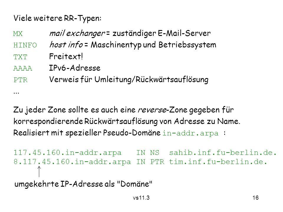16 vs11.3 Viele weitere RR-Typen: MX mail exchanger = zuständiger E-Mail-Server HINFO host info = Maschinentyp und Betriebssystem TXT Freitext! AAAA I