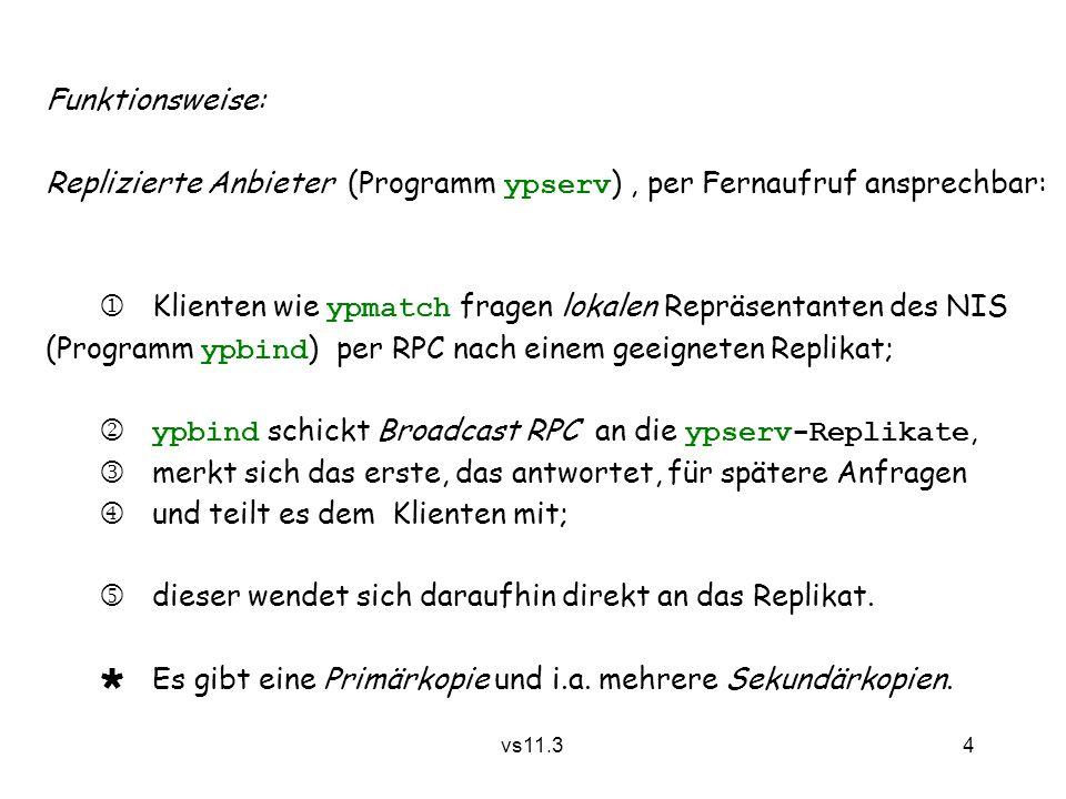 4 vs11.3 Funktionsweise: Replizierte Anbieter (Programm ypserv ), per Fernaufruf ansprechbar:  Klienten wie ypmatch fragen lokalen Repräsentanten des