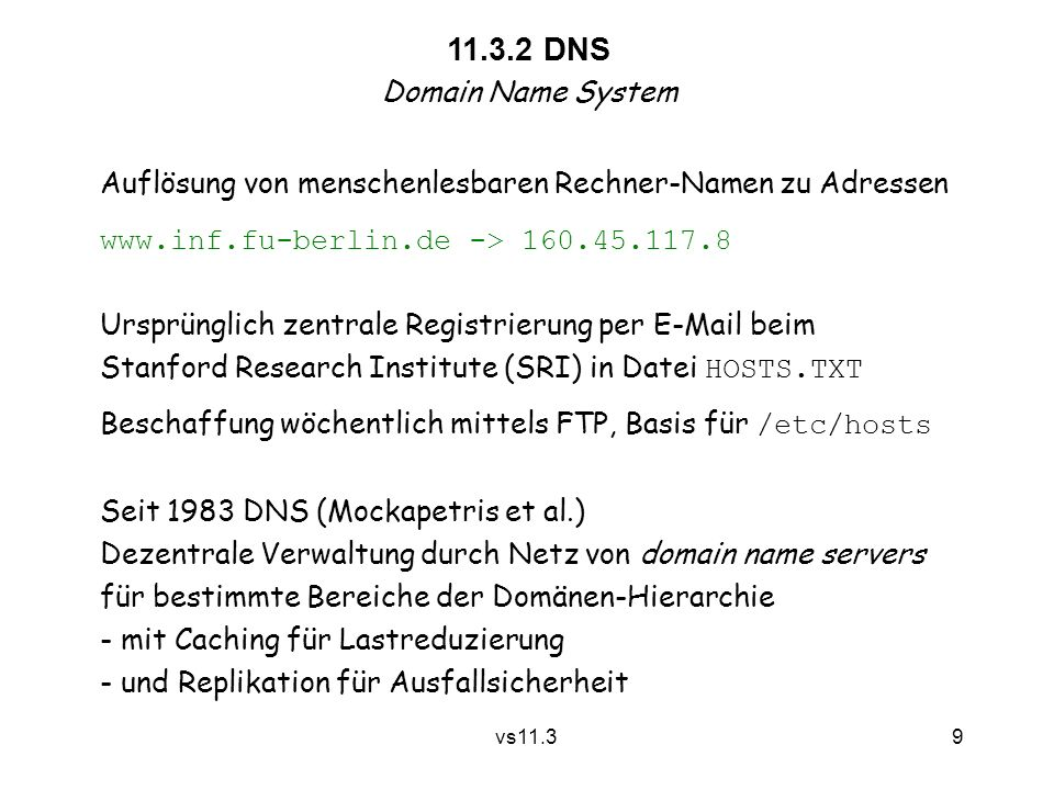 9 vs11.3 11.3.2 DNS Domain Name System Auflösung von menschenlesbaren Rechner-Namen zu Adressen www.inf.fu-berlin.de -> 160.45.117.8 Ursprünglich zent