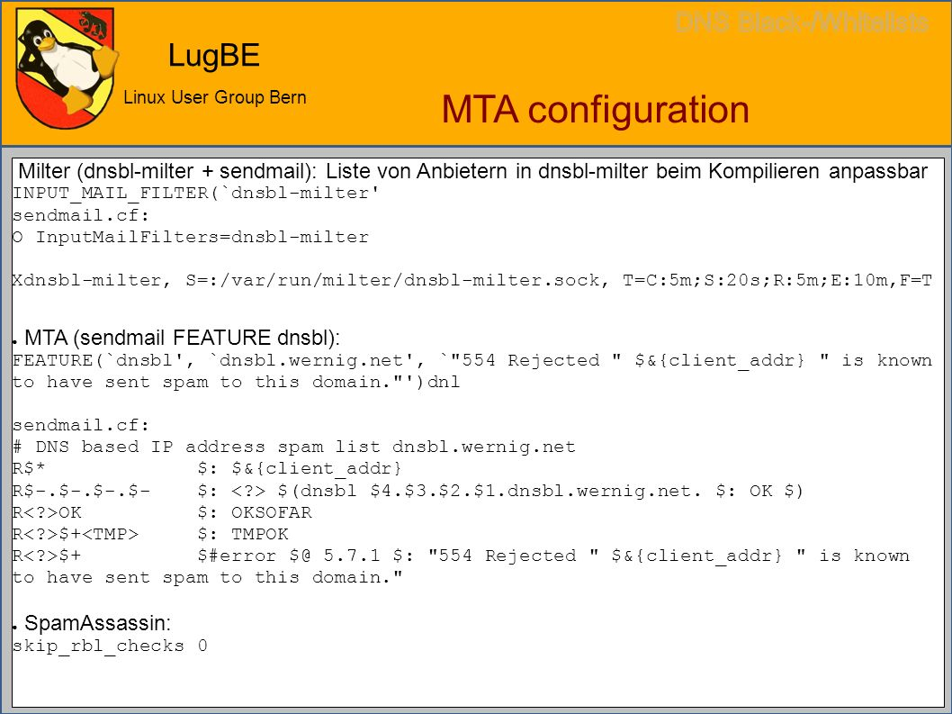 LugBE Linux User Group Bern MTA configuration Milter (dnsbl-milter + sendmail): Liste von Anbietern in dnsbl-milter beim Kompilieren anpassbar INPUT_MAIL_FILTER(`dnsbl-milter sendmail.cf: O InputMailFilters=dnsbl-milter Xdnsbl-milter, S=:/var/run/milter/dnsbl-milter.sock, T=C:5m;S:20s;R:5m;E:10m,F=T ● MTA (sendmail FEATURE dnsbl): FEATURE(`dnsbl , `dnsbl.wernig.net , ` 554 Rejected $&{client_addr} is known to have sent spam to this domain. )dnl sendmail.cf: # DNS based IP address spam list dnsbl.wernig.net R$* $: $&{client_addr} R$-.$-.$-.$- $: $(dnsbl $4.$3.$2.$1.dnsbl.wernig.net.