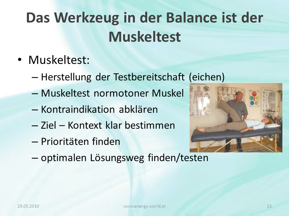Das Werkzeug in der Balance ist der Muskeltest Muskeltest: – Herstellung der Testbereitschaft (eichen) – Muskeltest normotoner Muskel – Kontraindikation abklären – Ziel – Kontext klar bestimmen – Prioritäten finden – optimalen Lösungsweg finden/testen 29.05.201013www.energy-world.at