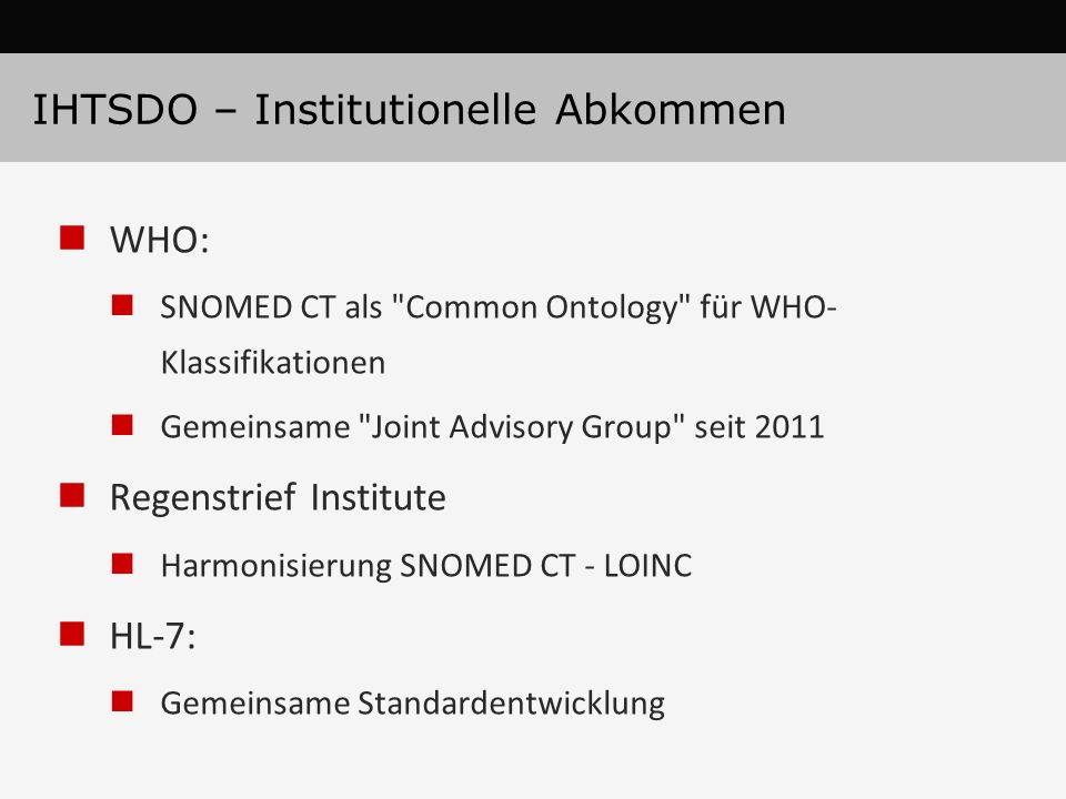 IHTSDO – Institutionelle Abkommen WHO: SNOMED CT als Common Ontology für WHO- Klassifikationen Gemeinsame Joint Advisory Group seit 2011 Regenstrief Institute Harmonisierung SNOMED CT - LOINC HL-7: Gemeinsame Standardentwicklung