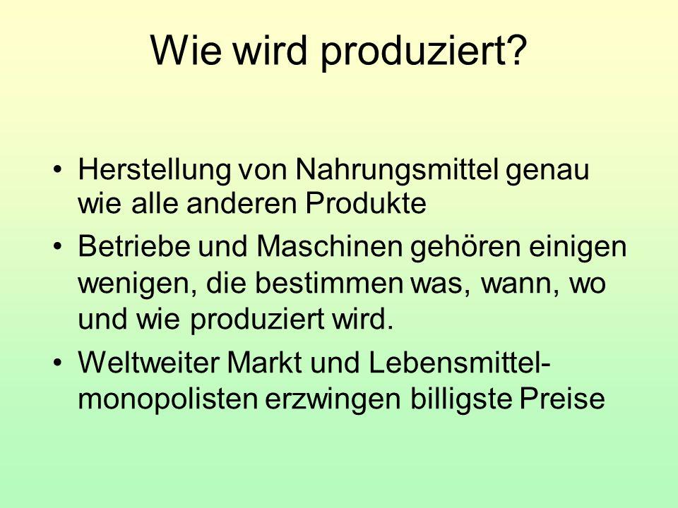 Wie wird produziert? Herstellung von Nahrungsmittel genau wie alle anderen Produkte Betriebe und Maschinen gehören einigen wenigen, die bestimmen was,